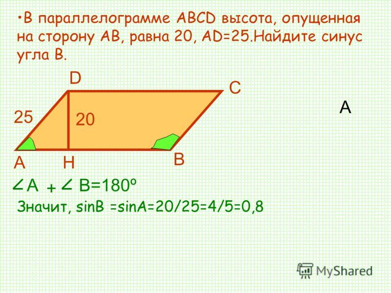 А В параллелограмме АВСD высота, опущенная на сторону АВ, равна 20, АD=25.Найдите синус угла В. Значит, sinB =sinA=20/25=4/5=0,8 D Н С А В А + В=180º 20 25