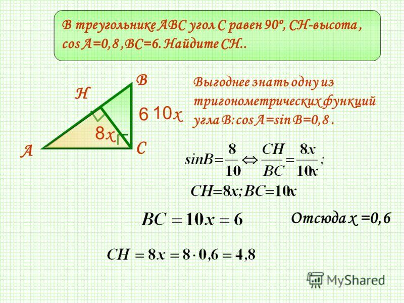 В треугольнике ABC угол C равен 90º, СH-высота, cos A=0,8,BC=6. Найдите CH.. Н С А В С А В Н 10 x 6 8x8x Выгоднее знать одну из тригонометрических функций угла В:соs A=sin B=0,8. Отсюда х =0,6 В треугольнике ABC угол C равен 90º, СH-высота, cos A=0,8