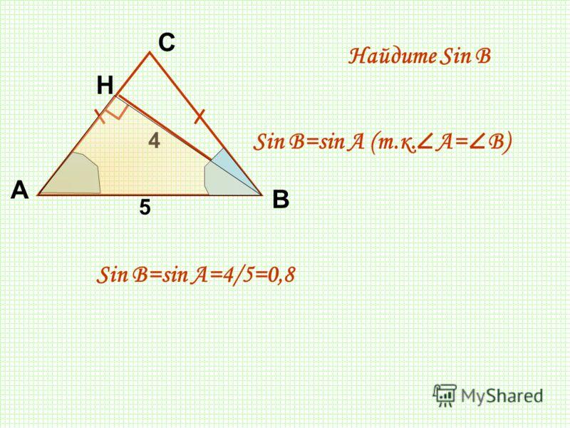 А С Н 4 5 Найдите Sin В В Sin B=sin A (т.к. A= B) Sin B=sin A=4/5=0,8