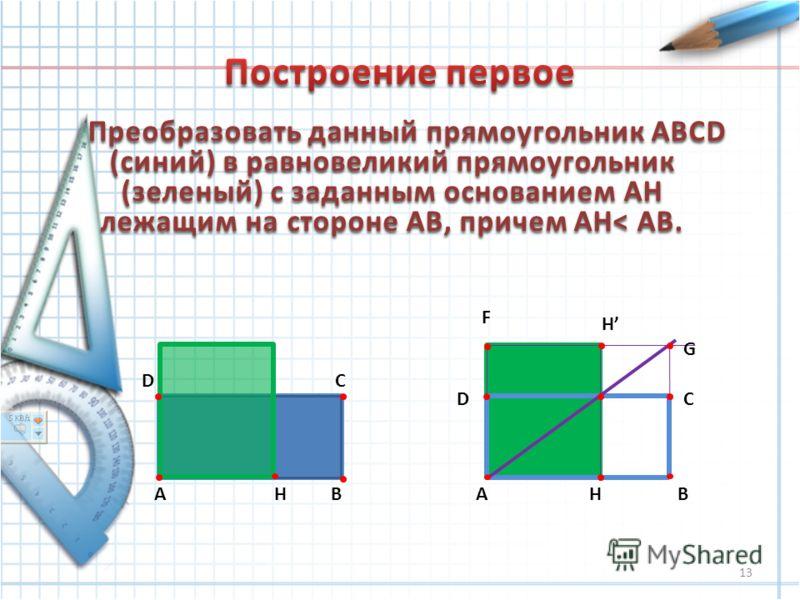 Преобразовать данный прямоугольник ABCD (синий) в равновеликий прямоугольник (зеленый) с заданным основанием АH лежащим на стороне АВ, причем AH< AB. AB CD HAB CD H H G F 13