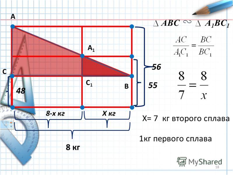 18 48 8-х кгХ кг 8 кг 55 56 А В С А1А1 С1С1 ABCA 1 BC 1 X= 7 кг второго сплава 1кг первого сплава
