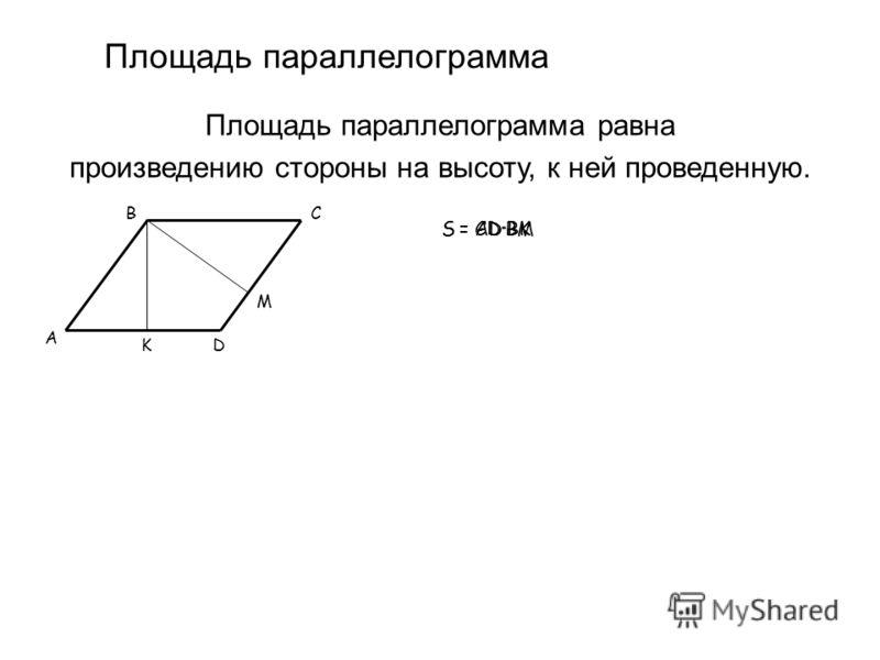 Площадь параллелограмма Площадь параллелограмма равна произведению стороны на высоту, к ней проведенную. B D C A S = AD·BKS = CD·BM K M