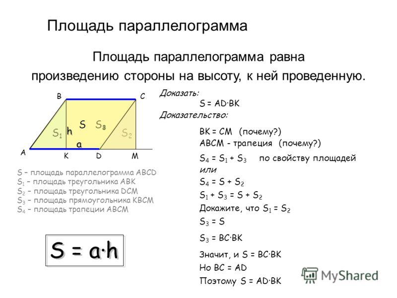 Площадь параллелограмма Площадь параллелограмма равна произведению стороны на высоту, к ней проведенную. B D C A S = AD·BK K Доказать: Доказательство: M BK = CM(почему?) ABCM - трапеция(почему?) S – площадь параллелограмма ABCD S 1 – площадь треуголь