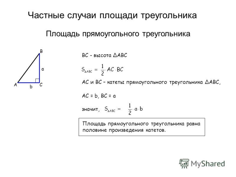Частные случаи площади треугольника Площадь прямоугольного треугольника B CA b a BC - высота ΔABC AC и BC – катеты прямоугольного треугольника ΔABC, AC = b, BC = a значит, Площадь прямоугольного треугольника равна половине произведения катетов.