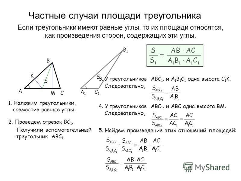S1S1 C1C1 B1B1 A1A1 Частные случаи площади треугольника Если треугольники имеют равные углы, то их площади относятся, как произведения сторон, содержащих эти углы. 1. Наложим треугольники, совместив равные углы. A C B S 2. Проведем отрезок BC 1. Полу