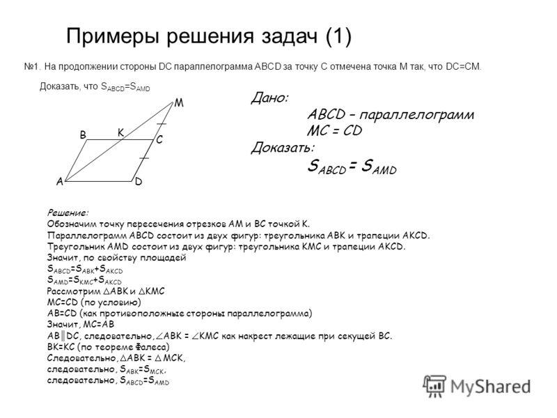 1. На продолжении стороны DC параллелограмма ABCD за точку C отмечена точка M так, что DC=CM. Доказать, что S ABCD =S AMD Примеры решения задач (1) B D M C A K Дано: ABCD – параллелограмм MC = CD Доказать: S ABCD = S AMD Решение: Обозначим точку пере