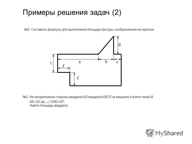 Примеры решения задач (2) 2. Составить формулу для вычисления площади фигуры, изображенной на чертеже a bс t f f d 3. На продолжении стороны квадрата AD квадрата ABCD за вершину A взята точка M, MC=20 дм, CMD=30 0. Найти площадь квадрата.