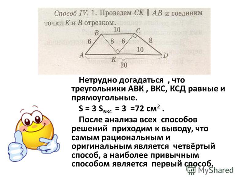 Нетрудно догадаться, что треугольники АВК, ВКС, КСД равные и прямоугольные. S = 3 S вкс = 3 =72 см 2. После анализа всех способов решений приходим к выводу, что самым рациональным и оригинальным является четвёртый способ, а наиболее привычным способо
