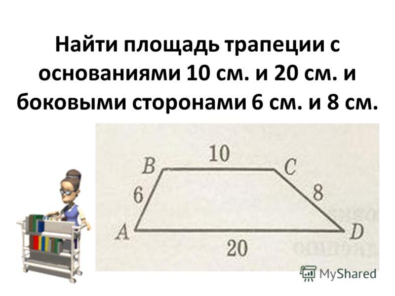 Найти площадь трапеции с основаниями 10 см. и 20 см. и боковыми сторонами 6 см. и 8 см.