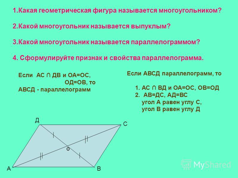 1.Какая геометрическая фигура называется многоугольником? 2.Какой многоугольник называется выпуклым? 3.Какой многоугольник называется параллелограммом? 4. Сформулируйте признак и свойства параллелограмма. о АВ С Д Если АС ДВ и ОА=ОС, ОД=ОВ, то АВСД -