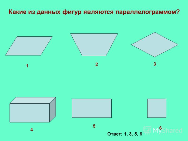 1 2 3 4 5 6 Какие из данных фигур являются параллелограммом? Ответ: 1, 3, 5, 6