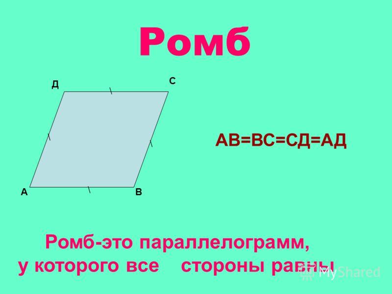 Ромб АВ С Д АВ=ВС=СД=АД \ \ \ \ Ромб-это параллелограмм, у которого все стороны равны