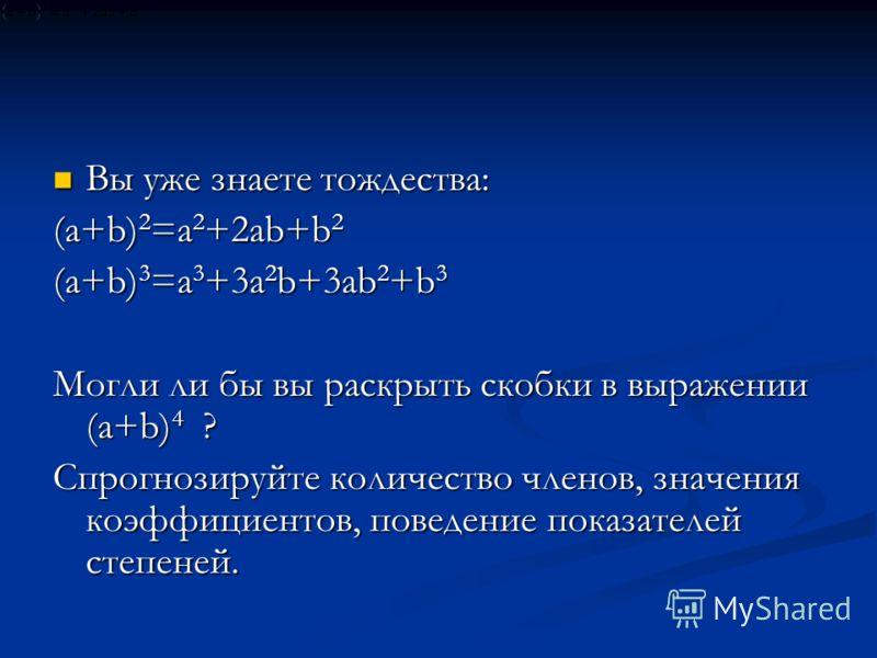 Вы уже знаете тождества: Вы уже знаете тождества: (а+b) 2 =а 2 +2аb+b 2 (а+b) 3 =а 3 +3а 2 b+3аb 2 +b 3 Могли ли бы вы раскрыть скобки в выражении (а+b) 4 ? Спрогнозируйте количество членов, значения коэффициентов, поведение показателей степеней.