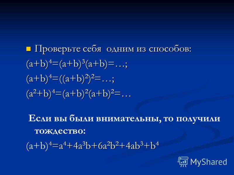 Проверьте себя одним из способов: Проверьте себя одним из способов: (a+b) 4 =(a+b) 3 (a+b)=…; (a+b) 4 =((a+b) 2 ) 2 =…; (a 2 +b) 4 =(a+b) 2 (a+b) 2 =… Если вы были внимательны, то получили тождество: 4 =a 4 +4a 3 b+6a 2 b 2 +4ab 3 +b 4 (a+b) 4 =a 4 +
