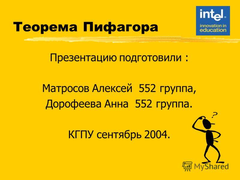 Теорема Пифагора Презентацию подготовили : Матросов Алексей 552 группа, Дорофеева Анна 552 группа. КГПУ сентябрь 2004.