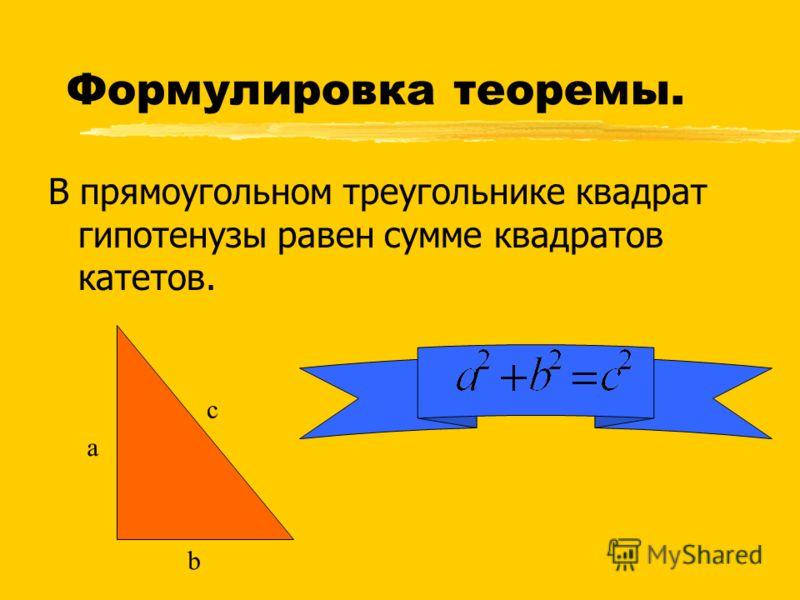 В прямоугольном треугольнике квадрат гипотенузы равен сумме квадратов катетов. Формулировка теоремы. a b c