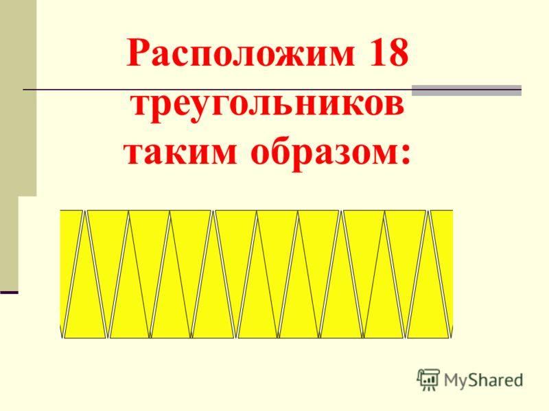 Расположим 18 треугольников таким образом:
