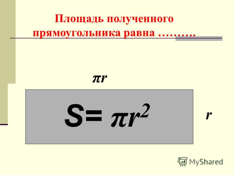 Площадь полученного прямоугольника равна ………. πrπr r S= πr 2