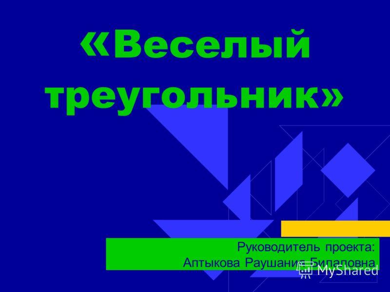 « Веселый треугольник» Руководитель проекта: Аптыкова Раушания Билаловна