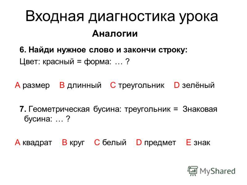 Аналогии 6. Найди нужное слово и закончи строку: Цвет: красный = форма: … ? А размер В длинный C треугольник D зелёный 7. Геометрическая бусина: треугольник = Знаковая бусина: … ? A квадрат B круг C белый D предмет E знак Входная диагностика урока