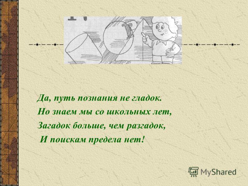 Да, путь познания не гладок. Но знаем мы со школьных лет, Загадок больше, чем разгадок, И поискам предела нет!