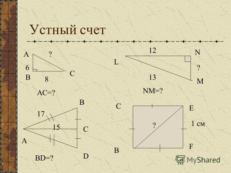 Устный счет А С В 6 8 ? L N M ? 12 13 AC=? NM=? A B C D 15 17 BD=? C E F B ? 1 см