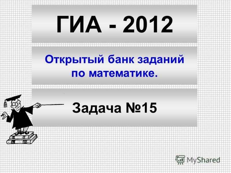 ГИА - 2012 Открытый банк заданий по математике. Задача 15