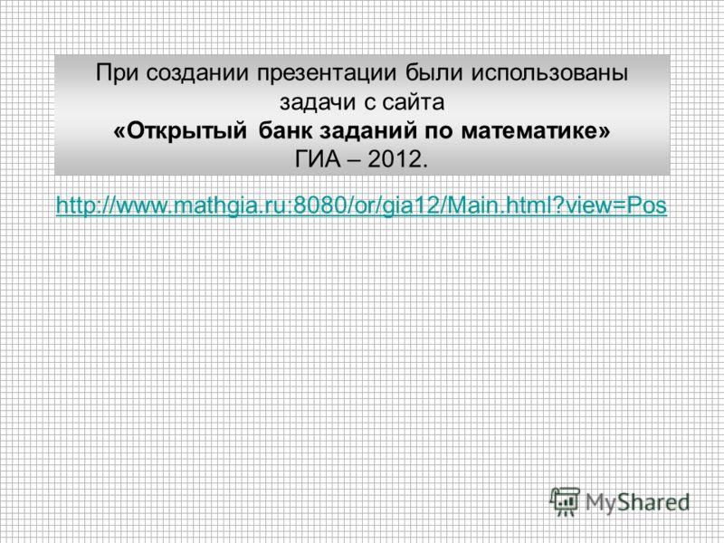 http://www.mathgia.ru:8080/or/gia12/Main.html?view=Pos При создании презентации были использованы задачи с сайта «Открытый банк заданий по математике» ГИА – 2012.