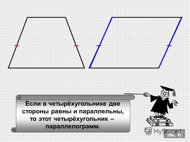 Если в четырёхугольнике две стороны равны и параллельны, то этот четырёхугольник – параллелограмм.