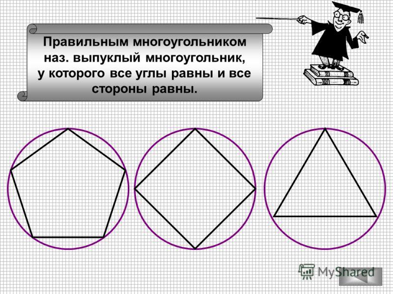 Правильным многоугольником наз. выпуклый многоугольник, у которого все углы равны и все стороны равны.