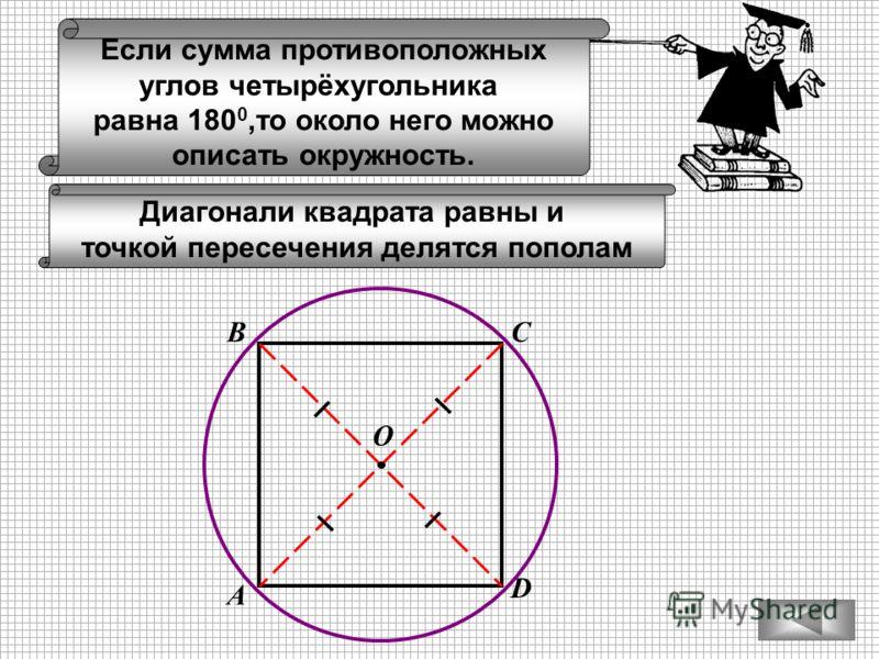 Если сумма противоположных углов четырёхугольника равна 180 0,то около него можно описать окружность. А ВС D Диагонали квадрата равны и точкой пересечения делятся пополам О