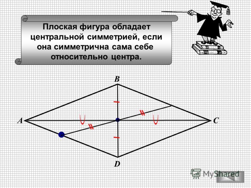 Плоская фигура обладает центральной симметрией, если она симметрична сама себе относительно центра. С В А D