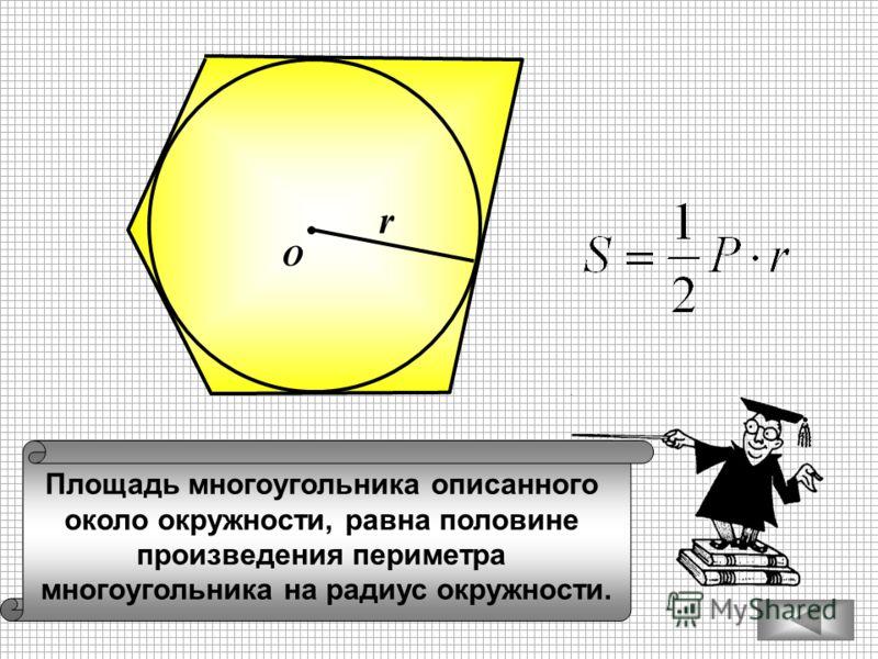 Площадь многоугольника описанного около окружности, равна половине произведения периметра многоугольника на радиус окружности. О r