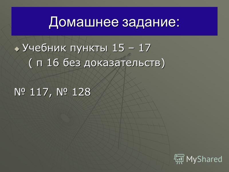 Домашнее задание: Учебник пункты 15 – 17 Учебник пункты 15 – 17 ( п 16 без доказательств) ( п 16 без доказательств) 117, 128 117, 128