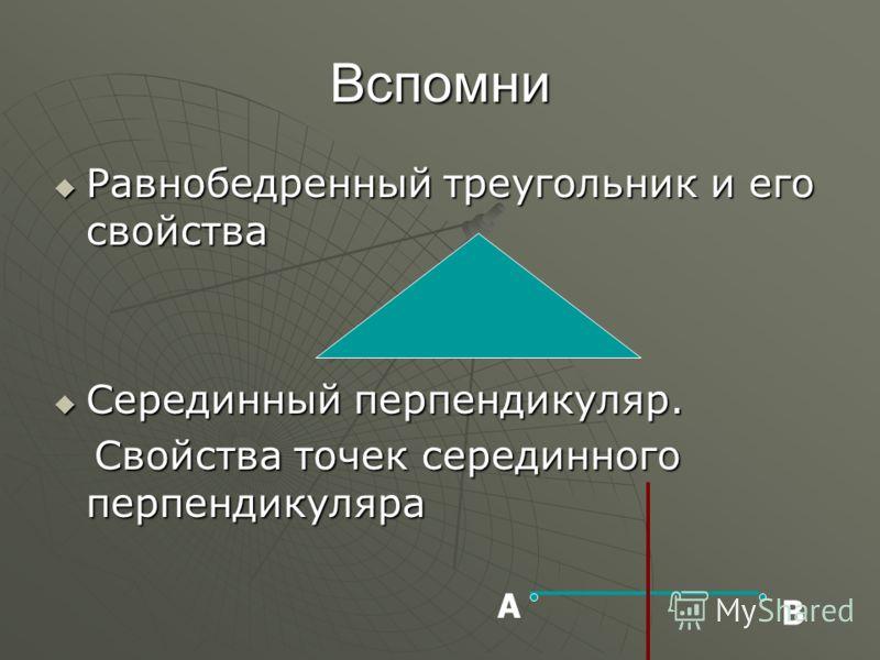 Вспомни Равнобедренный треугольник и его свойства Равнобедренный треугольник и его свойства Серединный перпендикуляр. Серединный перпендикуляр. Свойства точек серединного перпендикуляра Свойства точек серединного перпендикуляра А В
