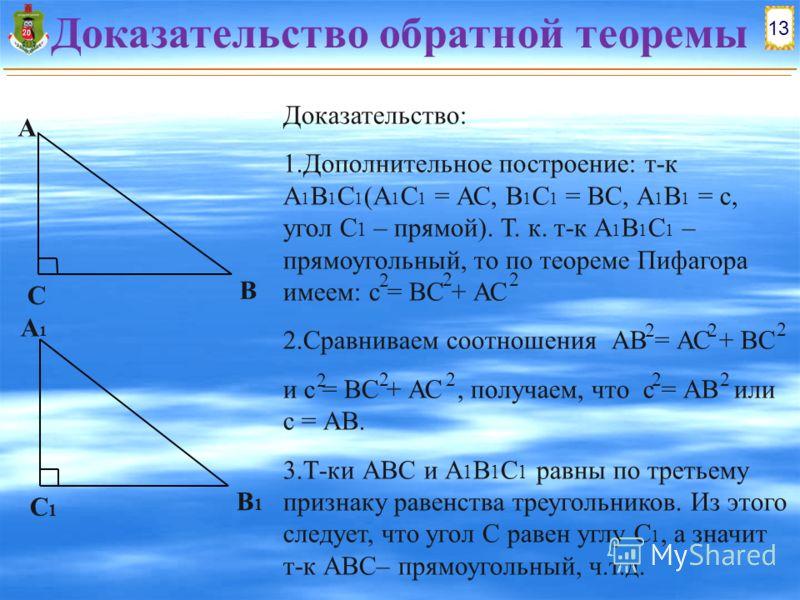 13 А1А1 В1В1 С1С1 Доказательство обратной теоремы А В С Доказательство: 1.Дополнительное построение: т-к А 1 В 1 С 1 (А 1 С 1 = АС, В 1 С 1 = ВС, А 1 В 1 = с, угол С 1 – прямой). Т. к. т-к А 1 В 1 С 1 – прямоугольный, то по теореме Пифагора имеем: с