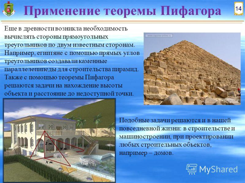 14 Применение теоремы Пифагора Еще в древности возникла необходимость вычислять стороны прямоугольных треугольников по двум известным сторонам. Например, египтяне с помощью прямых углов треугольников создавали каменные параллелепипеды для строительст