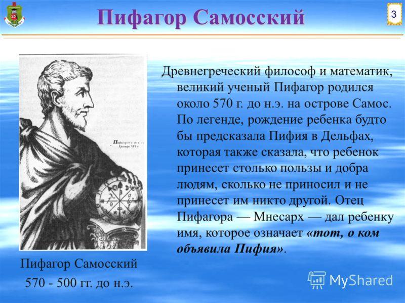 Пифагор Самосский Древнегреческий философ и математик, великий ученый Пифагор родился около 570 г. до н.э. на острове Самос. По легенде, рождение ребенка будто бы предсказала Пифия в Дельфах, которая также сказала, что ребенок принесет столько пользы