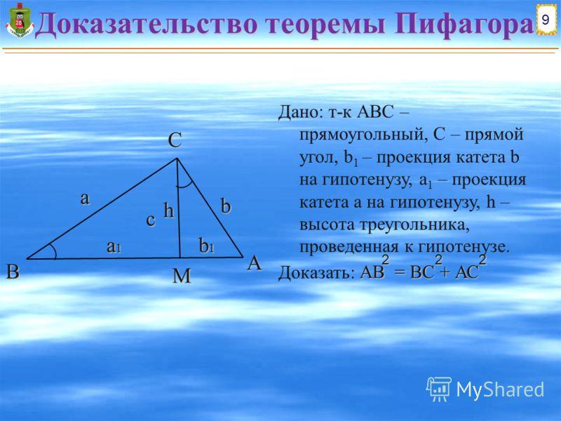 Доказательство теоремы Пифагора Дано: т-к АВС – прямоугольный, C – прямой угол, b 1 – проекция катета b на гипотенузу, a 1 – проекция катета a на гипотенузу, h – высота треугольника, проведенная к гипотенузе. Доказать: АВ = ВС + АС 222 9 B AC a1a1a1a