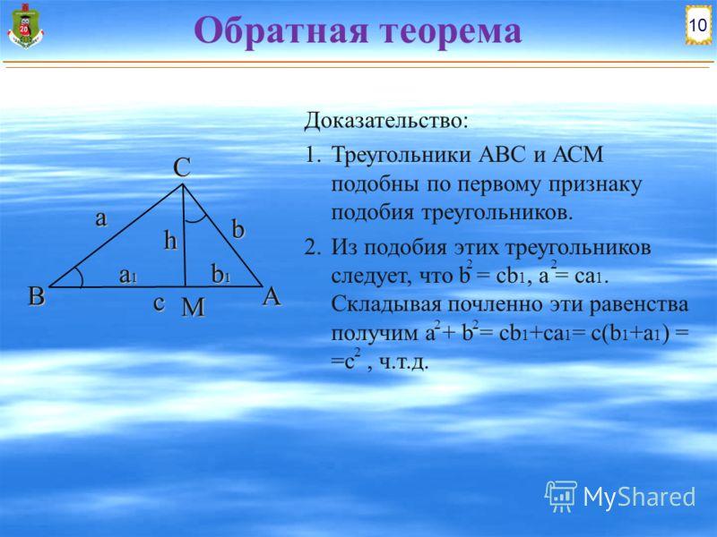Доказательство: 1. Треугольники АВС и АСМ подобны по первому признаку подобия треугольников. 2. Из подобия этих треугольников следует, что b = cb 1, a = ca 1. Складывая почленно эти равенства получим a + b = cb 1 +ca 1 = c(b 1 +a 1 ) = =c, ч.т.д. 10