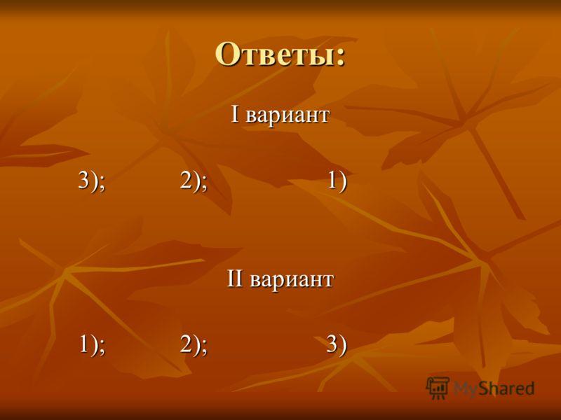 Ответы: I вариант 3); 2); 1) 3); 2); 1) II вариант 1); 2); 3) 1); 2); 3)