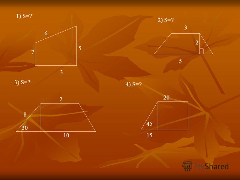 6 5 7 3 1) S=? 2) S=? 3 2 5 3) S=? 2 8 30 10 4) S=? 20 15 45