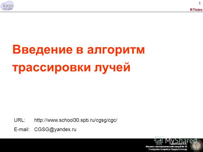 RTIntro Галинский В.А. Физико-математический лицей 30 Computer Graphics Support Group 1 Введение в алгоритм трассировки лучей URL: http://www.school30.spb.ru/cgsg/cgc/ E-mail: CGSG@yandex.ru