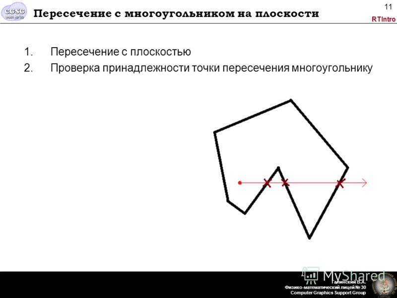 RTIntro Галинский В.А. Физико-математический лицей 30 Computer Graphics Support Group 11 Пересечение с многоугольником на плоскости 1.Пересечение с плоскостью 2.Проверка принадлежности точки пересечения многоугольнику
