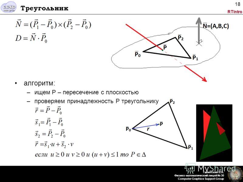 RTIntro Галинский В.А. Физико-математический лицей 30 Computer Graphics Support Group 18 Треугольник алгоритм: –ищем P – пересечение с плоскостью –проверяем принадлежность P треугольнику