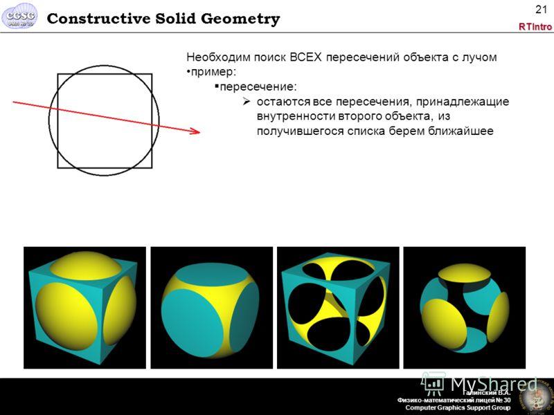 RTIntro Галинский В.А. Физико-математический лицей 30 Computer Graphics Support Group 21 Constructive Solid Geometry Необходим поиск ВСЕХ пересечений объекта с лучом пример: пересечение: остаются все пересечения, принадлежащие внутренности второго об