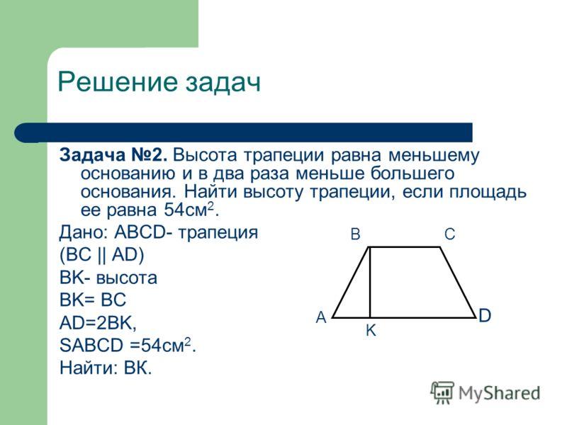 Решение задач Задача 2. Высота трапеции равна меньшему основанию и в два раза меньше большего основания. Найти высоту трапеции, если площадь ее равна 54см 2. Дано: ABCD- трапеция (BC || AD) BK- высота BK= BC AD=2BK, SABCD =54см 2. Найти: ВК. А ВС D K