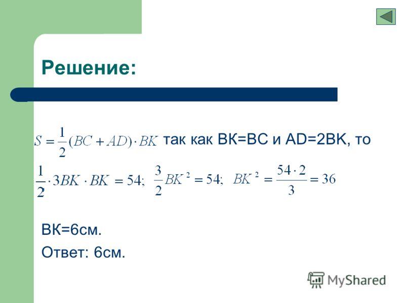 так как ВК=ВС и АD=2BK, то, ВК=6см. Ответ: 6см. Решение: