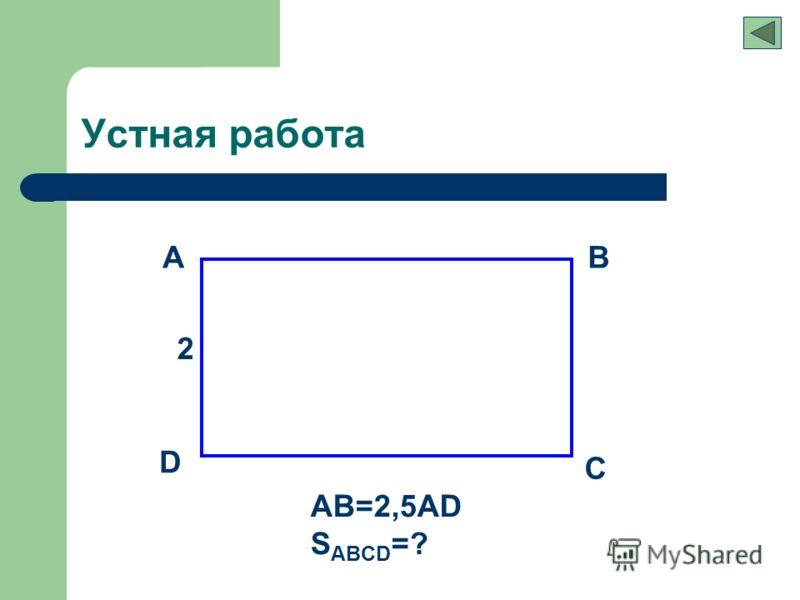 Устная работа AB C D 2 AB=2,5AD S ABCD =?