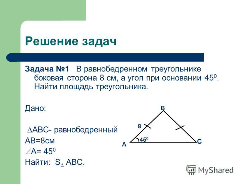Решение задач Задача 1 В равнобедренном треугольнике боковая сторона 8 см, а угол при основании 45 0. Найти площадь треугольника. Дано: ABC- равнобедренный AB=8см A= 45 0 Найти: S ABC. A B C 8 45 0